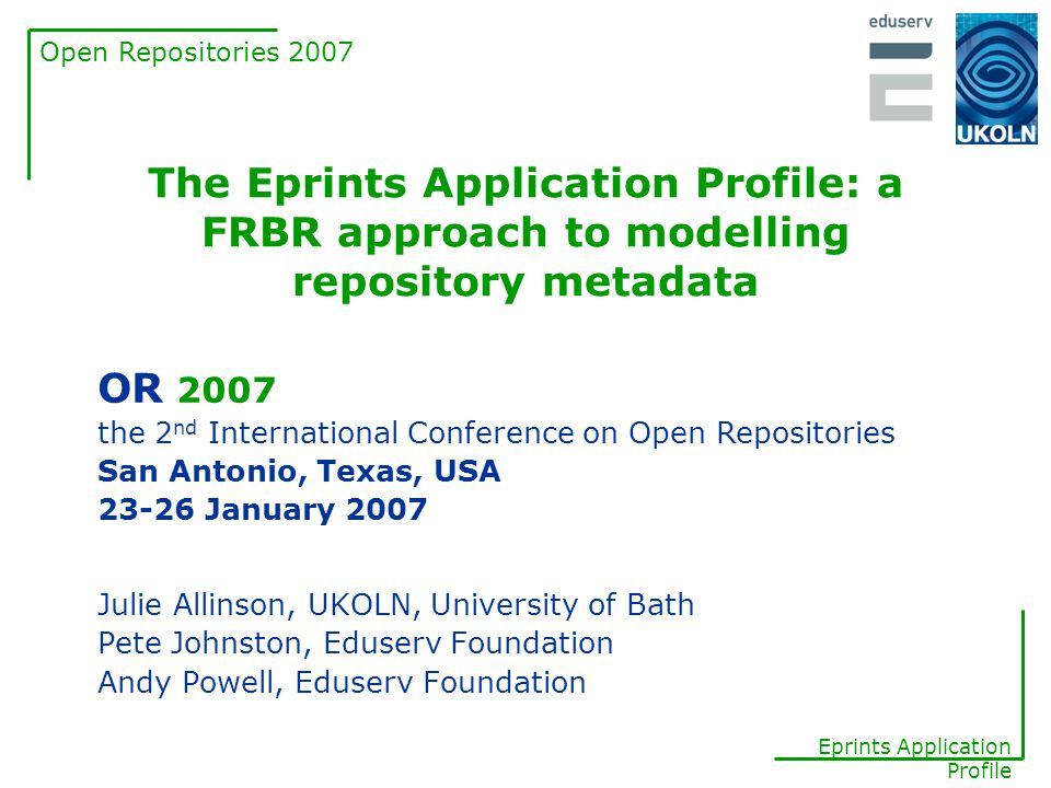 Open Repositories 2007 Eprints Application Profile FRBR FRBR (Functional Requirements for Bibliographic Records) is a model for the entities that bibliographic records are intended to describe FRBR models the world using 4 key entities: Work, Expression, Manifestation and Item –a work is a distinct intellectual or artistic creation.