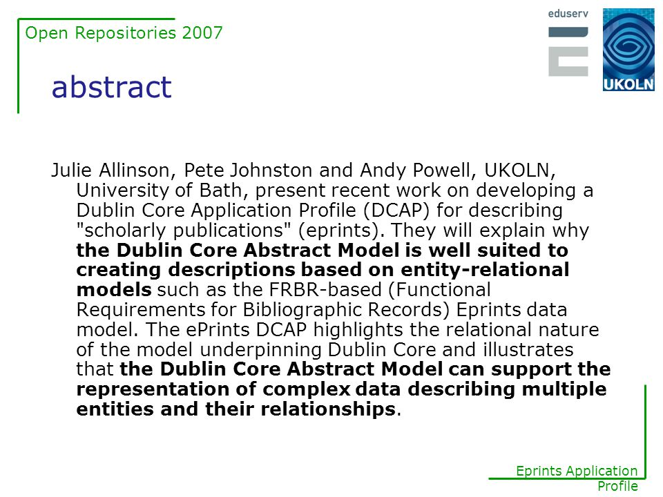 Open Repositories 2007 Eprints Application Profile FRBR relationships FRBR also defines additional entities that are related to the four entities above - Person , Corporate body , Concept , Object , Event and Place - and relationships between them the key entity-relations appear to be: Work -- is realized through --> Expression Expression -- is embodied in --> Manifestation Manifestation -- is exemplified by --> Item Work -- is created by --> Person or Corporate Body Manifestation -- is produced by --> Person or Corporate Body Expression -- has a translation --> Expression Expression -- has a revision --> Expression Manifestation -- has an alternative --> Manifestation