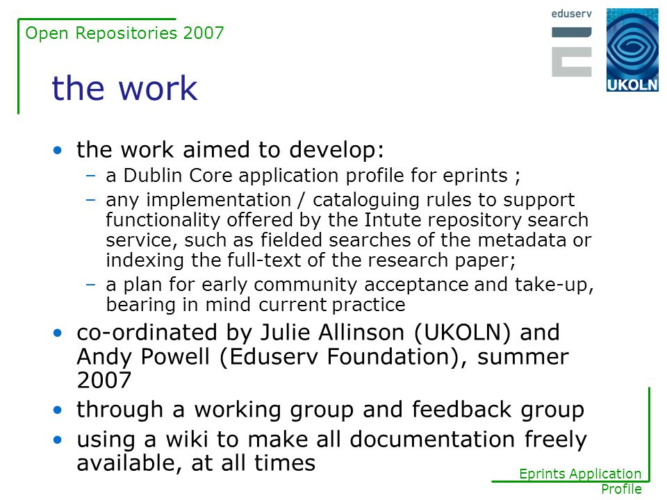 Open Repositories 2007 Eprints Application Profile the paper : multiple expressions, manifestations and copies Signed metadata paper (the eprint as scholarly work) scholarly work (work) version (expression) format (manifestation) copy (item) pdfdoc institutional repository copy pdfhtml publisher's repository copy institutional repository copy published proceedings print copy author's web site copy Version of Record (English) Author's Original 1.0 … Author's Original 1.1 Version of Record (Spanish) no digital copy available (metadata only)