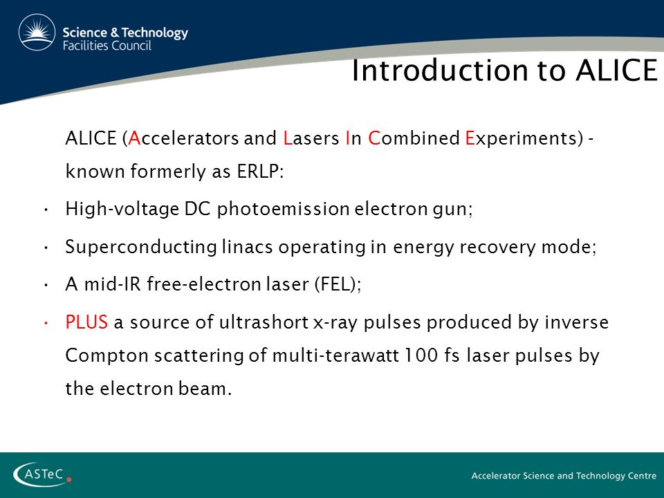Introduction to ALICE ALICE (Accelerators and Lasers In Combined Experiments) - known formerly as ERLP: High-voltage DC photoemission electron gun; Superconducting linacs operating in energy recovery mode; A mid-IR free-electron laser (FEL); PLUS a source of ultrashort x-ray pulses produced by inverse Compton scattering of multi-terawatt 100 fs laser pulses by the electron beam.