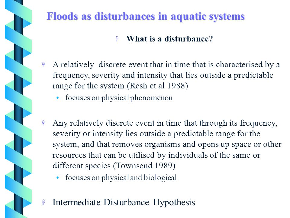 Floods and disturbances in aquatic communities Outcomes H Discuss the practices that exacerbate floods, and flood control measures H Describe the effects of floods, particularly on aquatic communities H Use 'disturbance ecology' as a theoretical framework to assess the extent and severity of a disturbance