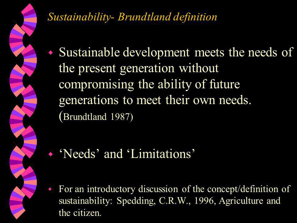 Sustainability- Brundtland definition w Sustainable development meets the needs of the present generation without compromising the ability of future generations to meet their own needs.