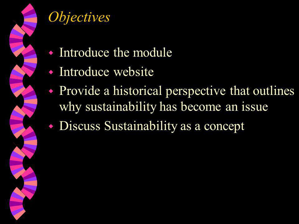 Objectives w Introduce the module w Introduce website w Provide a historical perspective that outlines why sustainability has become an issue w Discuss Sustainability as a concept