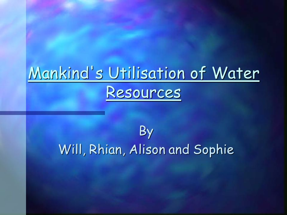 Mankind s Utilisation of Water Resources By Will, Rhian, Alison and Sophie