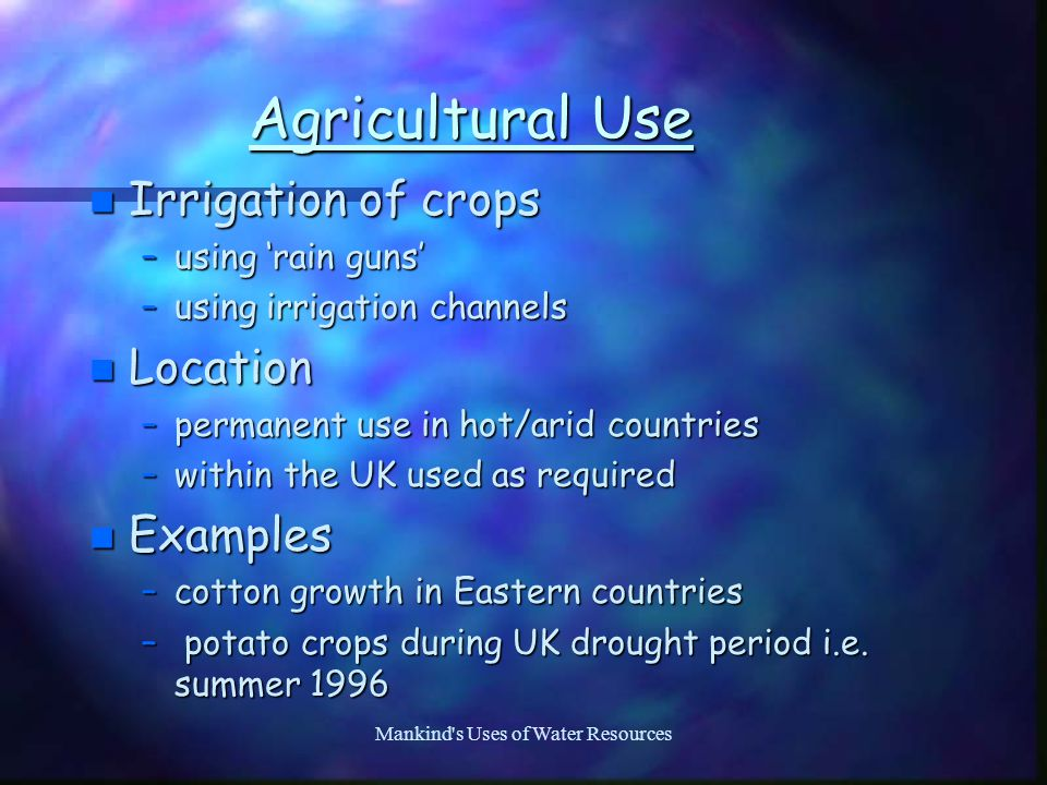 Mankind s Uses of Water Resources Agricultural Use n Irrigation of crops –using 'rain guns' –using irrigation channels n Location –permanent use in hot/arid countries –within the UK used as required n Examples –cotton growth in Eastern countries – potato crops during UK drought period i.e.
