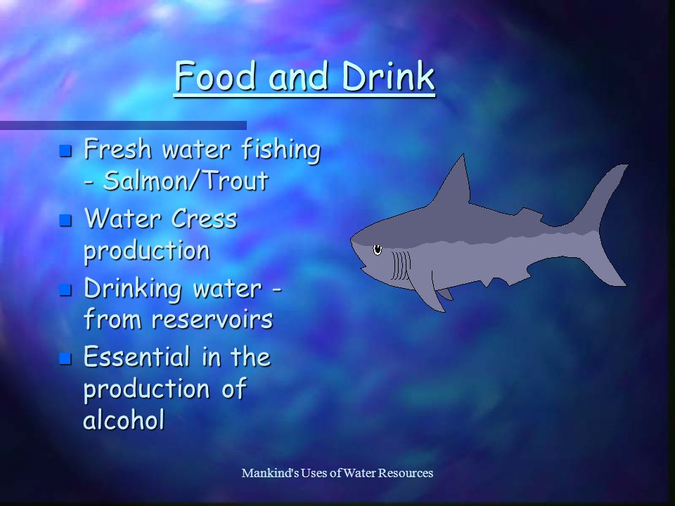 Mankind s Uses of Water Resources Food and Drink n Fresh water fishing - Salmon/Trout n Water Cress production n Drinking water - from reservoirs n Essential in the production of alcohol