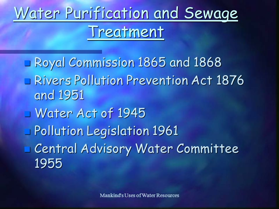 Mankind s Uses of Water Resources Water Purification and Sewage Treatment n Royal Commission 1865 and 1868 n Rivers Pollution Prevention Act 1876 and 1951 n Water Act of 1945 n Pollution Legislation 1961 n Central Advisory Water Committee 1955