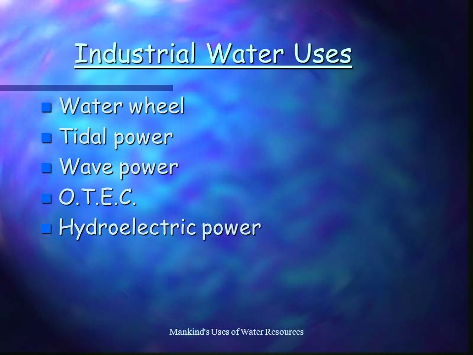 Mankind s Uses of Water Resources Industrial Water Uses n Water wheel n Tidal power n Wave power n O.T.E.C.
