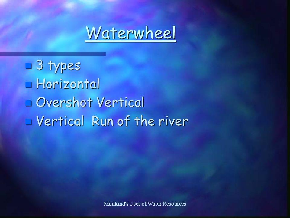 Mankind s Uses of Water Resources Waterwheel n 3 types n Horizontal n Overshot Vertical n Vertical Run of the river