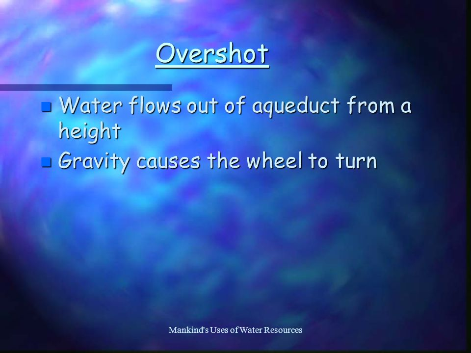 Mankind s Uses of Water Resources Overshot n Water flows out of aqueduct from a height n Gravity causes the wheel to turn