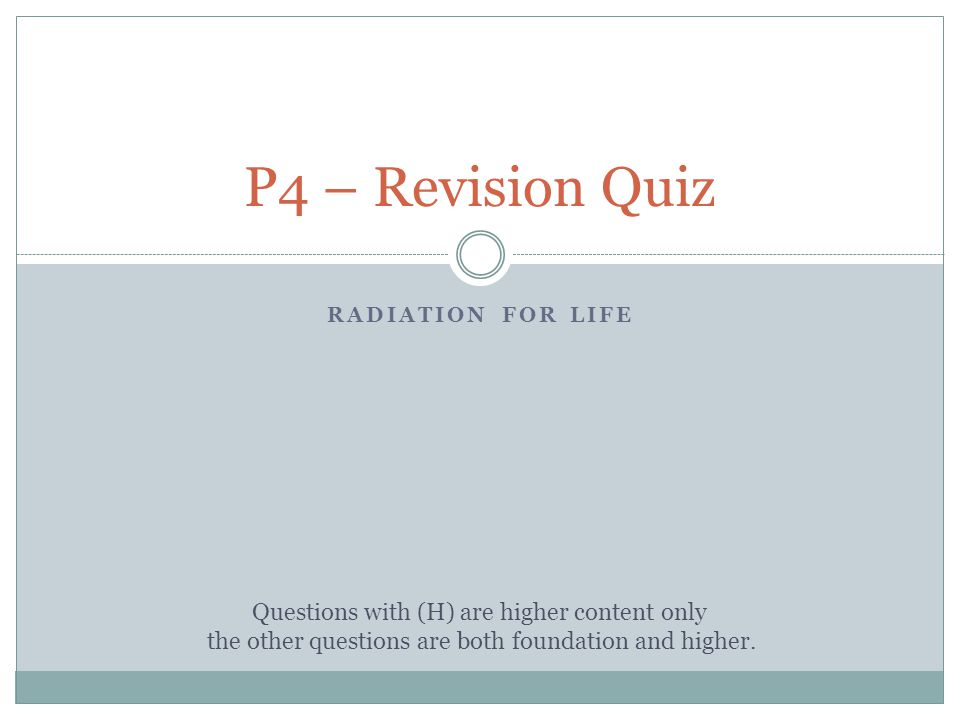 RADIATION FOR LIFE P4 – Revision Quiz Questions with (H) are higher content only the other questions are both foundation and higher.