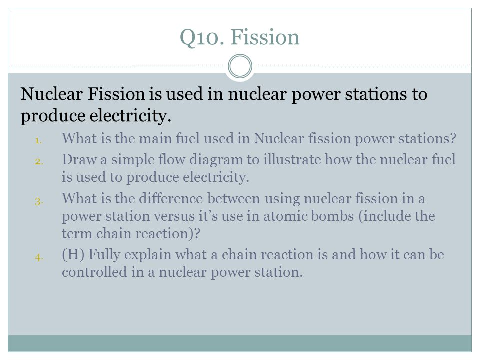 Q10. Fission Nuclear Fission is used in nuclear power stations to produce electricity.