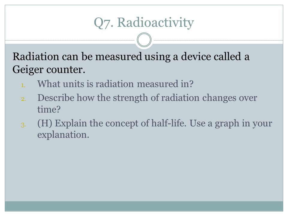 Q7. Radioactivity Radiation can be measured using a device called a Geiger counter.