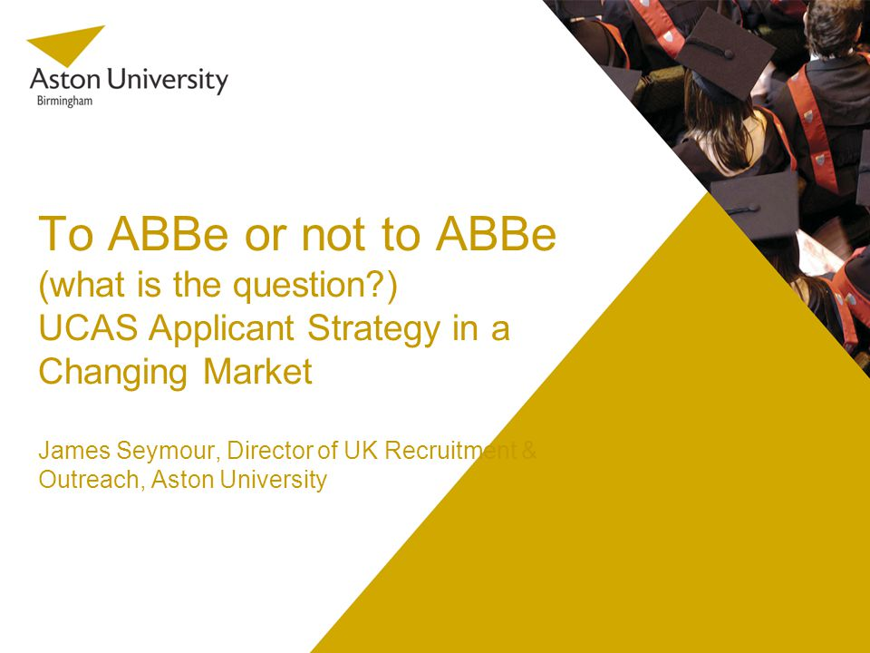 To ABBe or not to ABBe (what is the question ) UCAS Applicant Strategy in a Changing Market James Seymour, Director of UK Recruitment & Outreach, Aston University