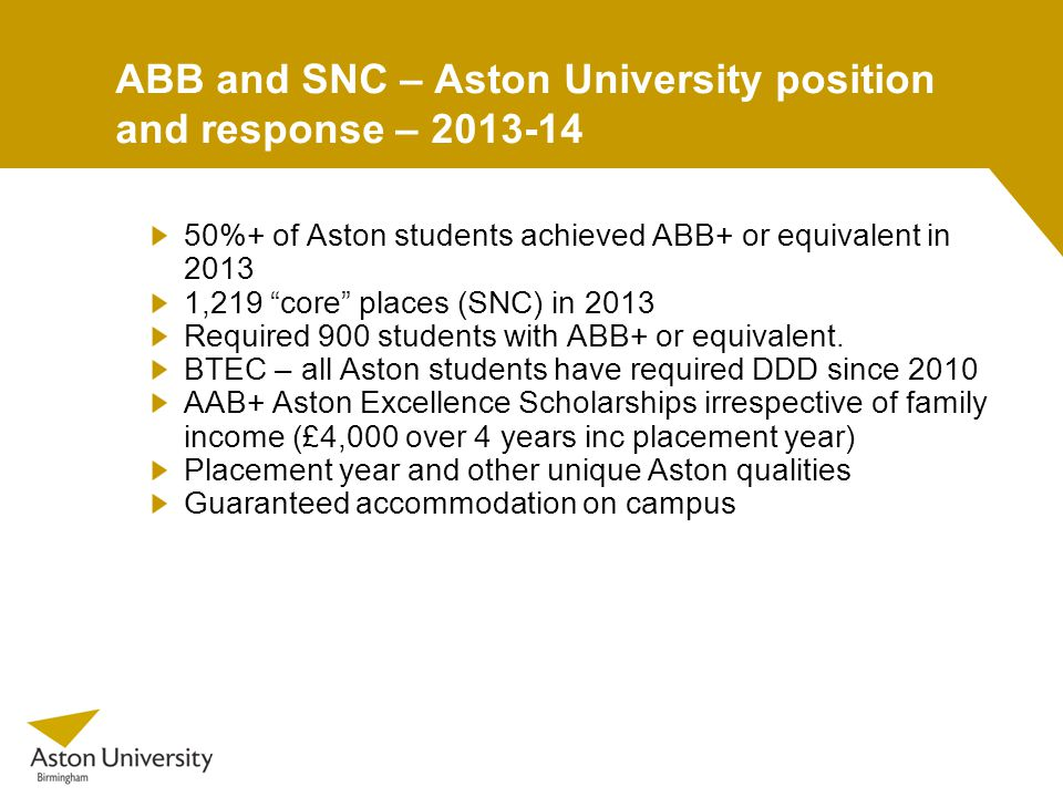 ABB and SNC – Aston University position and response – %+ of Aston students achieved ABB+ or equivalent in ,219 core places (SNC) in 2013 Required 900 students with ABB+ or equivalent.