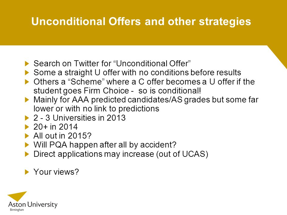 Unconditional Offers and other strategies Search on Twitter for Unconditional Offer Some a straight U offer with no conditions before results Others a Scheme where a C offer becomes a U offer if the student goes Firm Choice - so is conditional.