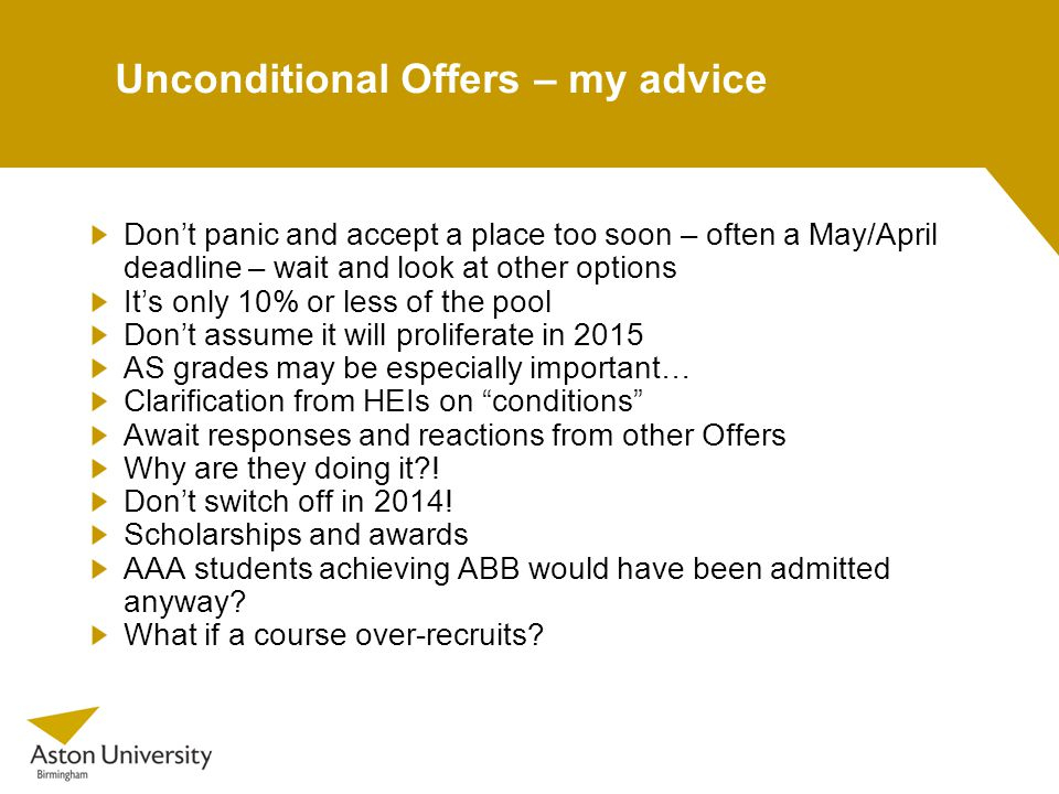 Unconditional Offers – my advice Don't panic and accept a place too soon – often a May/April deadline – wait and look at other options It's only 10% or less of the pool Don't assume it will proliferate in 2015 AS grades may be especially important… Clarification from HEIs on conditions Await responses and reactions from other Offers Why are they doing it .
