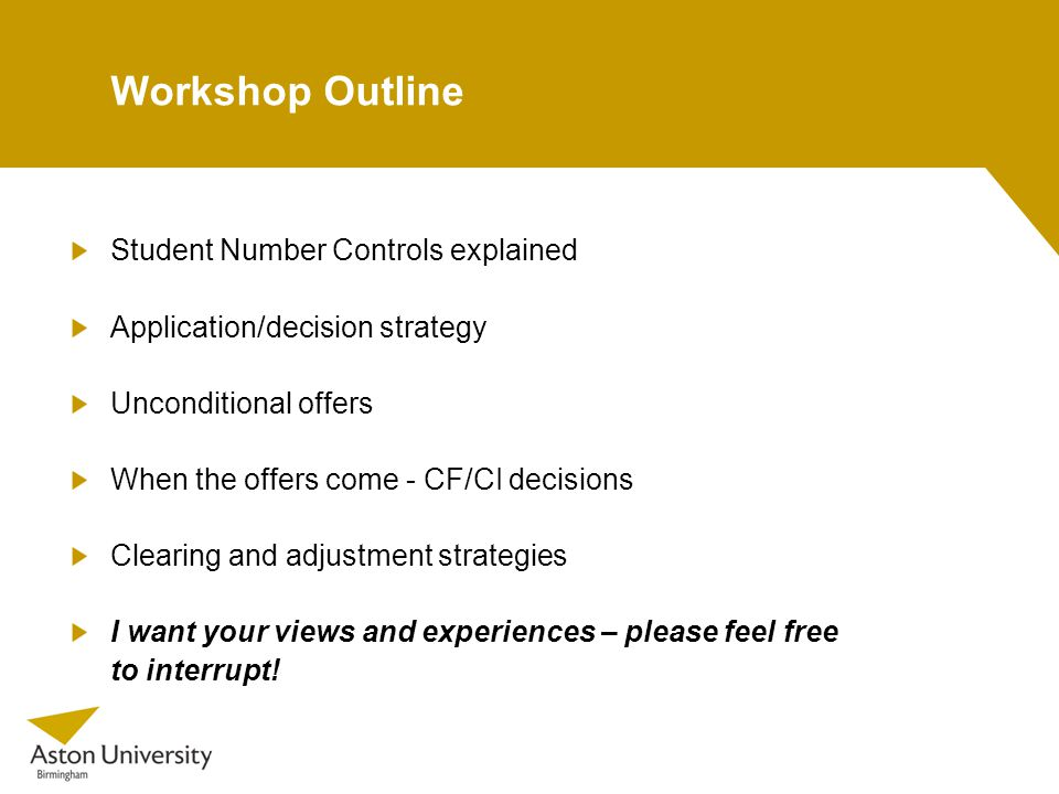 Workshop Outline Student Number Controls explained Application/decision strategy Unconditional offers When the offers come - CF/CI decisions Clearing and adjustment strategies I want your views and experiences – please feel free to interrupt!