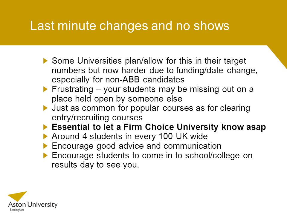 Last minute changes and no shows Some Universities plan/allow for this in their target numbers but now harder due to funding/date change, especially for non-ABB candidates Frustrating – your students may be missing out on a place held open by someone else Just as common for popular courses as for clearing entry/recruiting courses Essential to let a Firm Choice University know asap Around 4 students in every 100 UK wide Encourage good advice and communication Encourage students to come in to school/college on results day to see you.