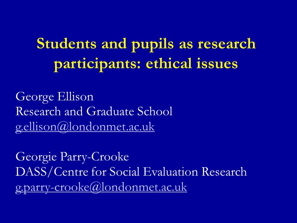 Students and pupils as research participants: ethical issues George Ellison Research and Graduate School g.ellison@londonmet.ac.uk Georgie Parry-Crooke DASS/Centre for Social Evaluation Research g.parry-crooke@londonmet.ac.uk