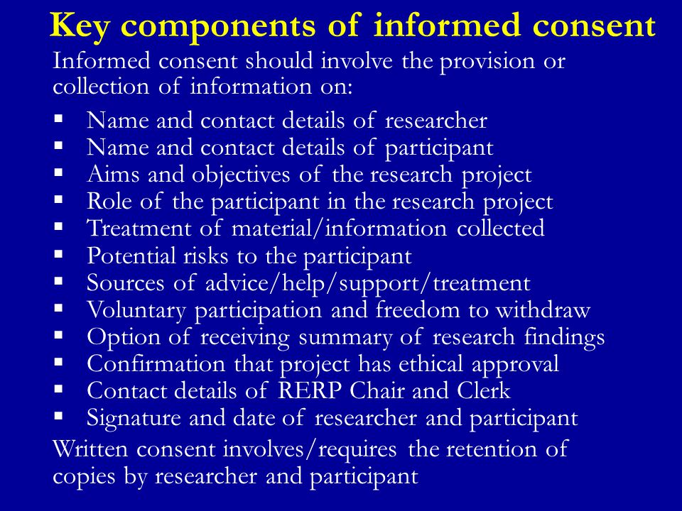 Key components of informed consent Informed consent should involve the provision or collection of information on:  Name and contact details of researcher  Name and contact details of participant  Aims and objectives of the research project  Role of the participant in the research project  Treatment of material/information collected  Potential risks to the participant  Sources of advice/help/support/treatment  Voluntary participation and freedom to withdraw  Option of receiving summary of research findings  Confirmation that project has ethical approval  Contact details of RERP Chair and Clerk  Signature and date of researcher and participant Written consent involves/requires the retention of copies by researcher and participant