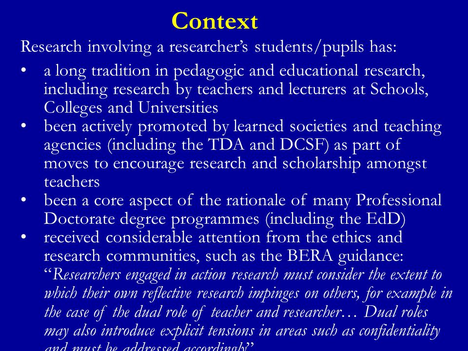 Context Research involving a researcher's students/pupils has: a long tradition in pedagogic and educational research, including research by teachers and lecturers at Schools, Colleges and Universities been actively promoted by learned societies and teaching agencies (including the TDA and DCSF) as part of moves to encourage research and scholarship amongst teachers been a core aspect of the rationale of many Professional Doctorate degree programmes (including the EdD) received considerable attention from the ethics and research communities, such as the BERA guidance: Researchers engaged in action research must consider the extent to which their own reflective research impinges on others, for example in the case of the dual role of teacher and researcher… Dual roles may also introduce explicit tensions in areas such as confidentiality and must be addressed accordingly