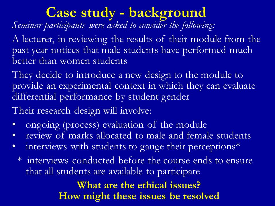 Case study - background Seminar participants were asked to consider the following: A lecturer, in reviewing the results of their module from the past year notices that male students have performed much better than women students They decide to introduce a new design to the module to provide an experimental context in which they can evaluate differential performance by student gender Their research design will involve: ongoing (process) evaluation of the module review of marks allocated to male and female students interviews with students to gauge their perceptions* * interviews conducted before the course ends to ensure that all students are available to participate What are the ethical issues.