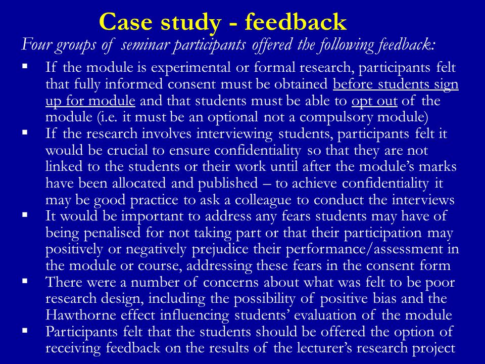 Case study - feedback Four groups of seminar participants offered the following feedback:  If the module is experimental or formal research, participants felt that fully informed consent must be obtained before students sign up for module and that students must be able to opt out of the module (i.e.