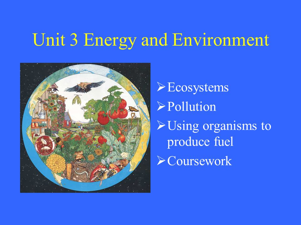 Unit 3 Energy and Environment  Ecosystems  Pollution  Using organisms to produce fuel  Coursework