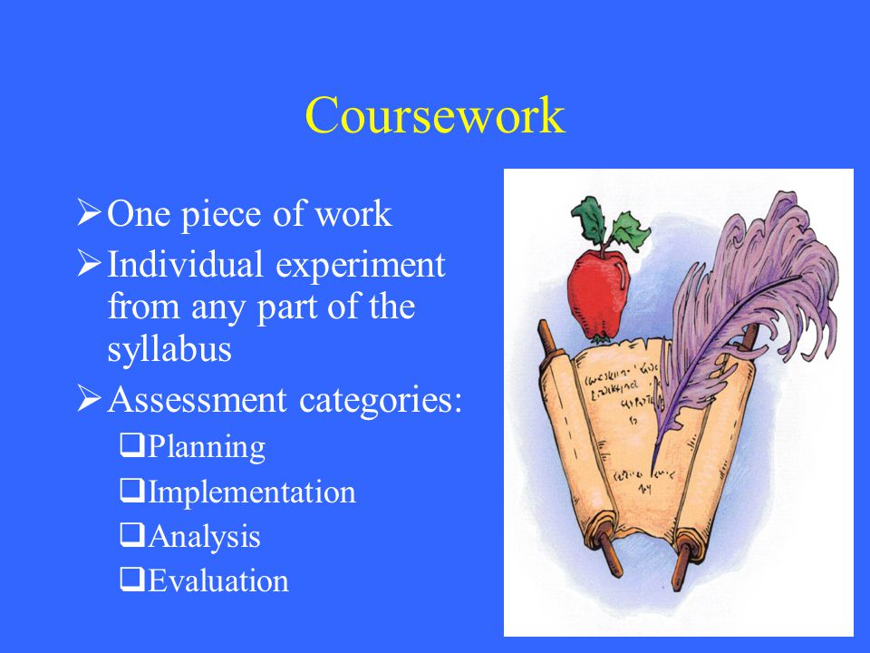 Coursework  One piece of work  Individual experiment from any part of the syllabus  Assessment categories:  Planning  Implementation  Analysis  Evaluation