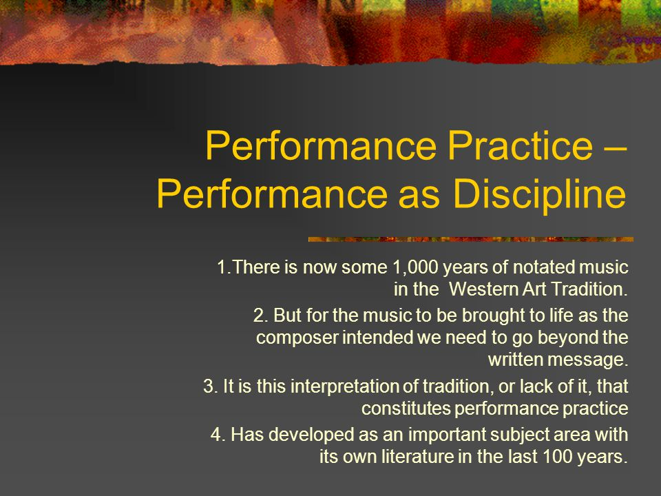 Performance Practice – Performance as Discipline 1.There is now some 1,000 years of notated music in the Western Art Tradition.