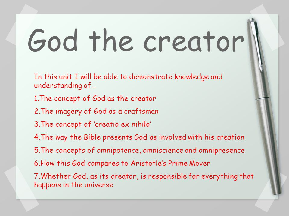 God the creator In this unit I will be able to demonstrate knowledge and understanding of… 1.The concept of God as the creator 2.The imagery of God as a craftsman 3.The concept of 'creatio ex nihilo' 4.The way the Bible presents God as involved with his creation 5.The concepts of omnipotence, omniscience and omnipresence 6.How this God compares to Aristotle's Prime Mover 7.Whether God, as its creator, is responsible for everything that happens in the universe