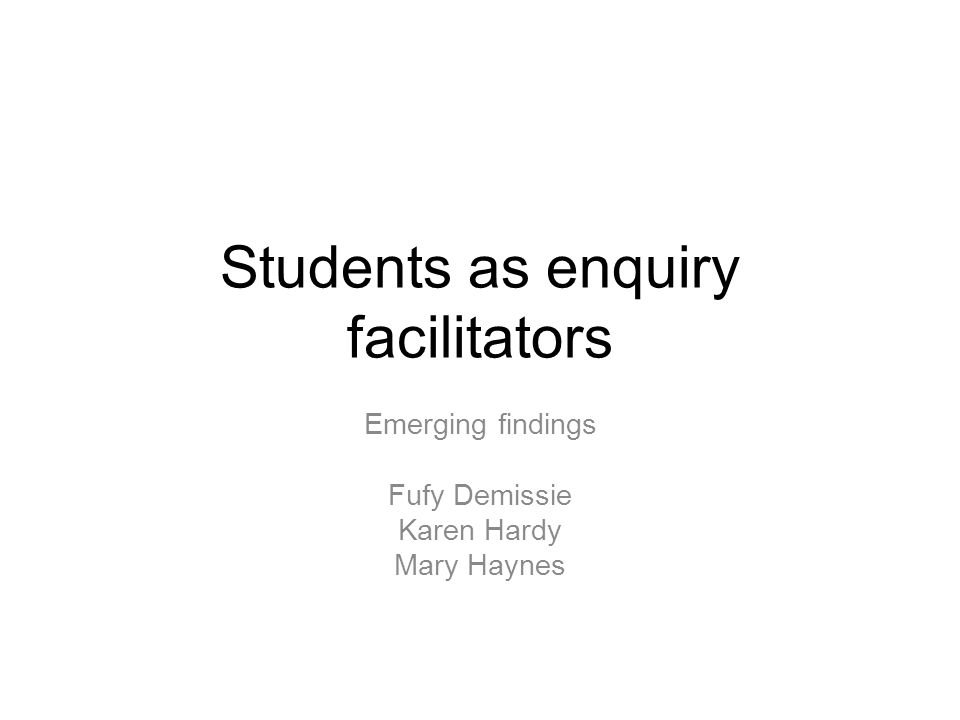 Students as enquiry facilitators Emerging findings Fufy Demissie Karen Hardy Mary Haynes
