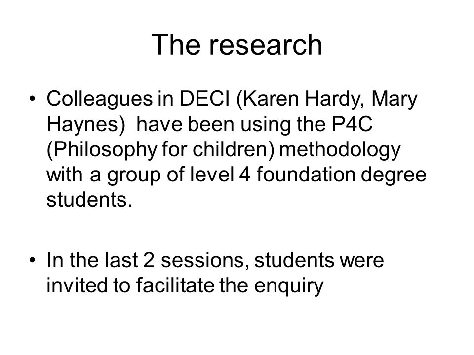 The research Colleagues in DECI (Karen Hardy, Mary Haynes) have been using the P4C (Philosophy for children) methodology with a group of level 4 foundation degree students.