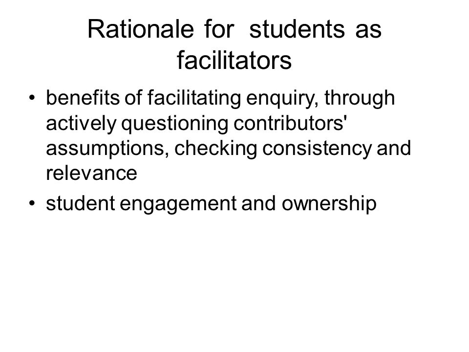Rationale for students as facilitators benefits of facilitating enquiry, through actively questioning contributors' assumptions, checking consistency