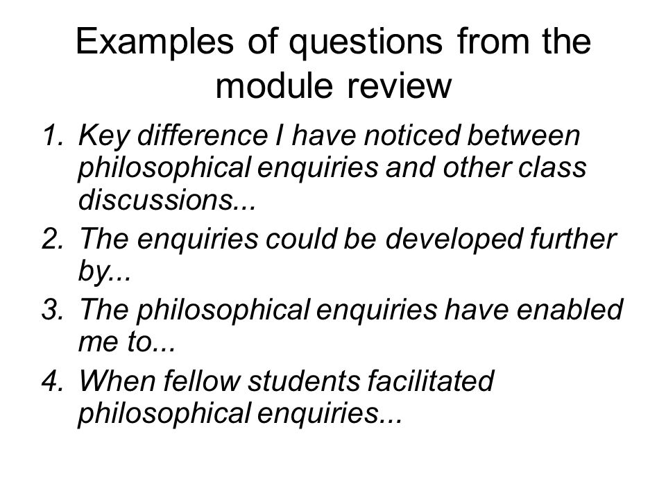 Examples of questions from the module review 1.Key difference I have noticed between philosophical enquiries and other class discussions...