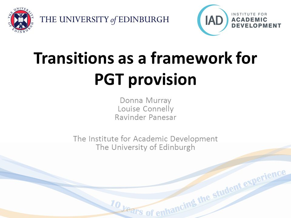 Transitions as a framework for PGT provision Donna Murray Louise Connelly Ravinder Panesar The Institute for Academic Development The University of Edinburgh