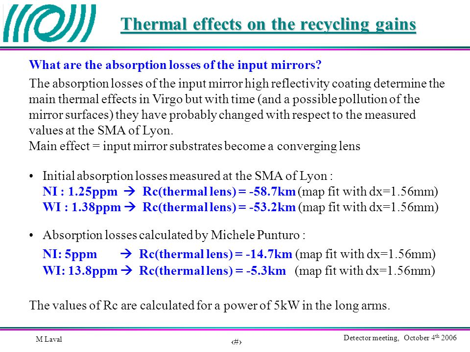 2 Detector meeting, October 4 th 2006 M Laval Thermal effects on the recycling gains Initial absorption losses measured at the SMA of Lyon : NI : 1.25ppm  Rc(thermal lens) = -58.7km (map fit with dx=1.56mm) WI : 1.38ppm  Rc(thermal lens) = -53.2km (map fit with dx=1.56mm) Absorption losses calculated by Michele Punturo : NI: 5ppm  Rc(thermal lens) = -14.7km (map fit with dx=1.56mm) WI: 13.8ppm  Rc(thermal lens) = -5.3km (map fit with dx=1.56mm) The absorption losses of the input mirror high reflectivity coating determine the main thermal effects in Virgo but with time (and a possible pollution of the mirror surfaces) they have probably changed with respect to the measured values at the SMA of Lyon.