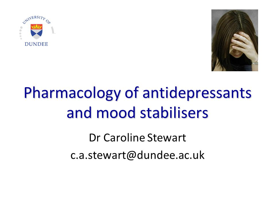 Pharmacology of antidepressants and mood stabilisers Dr Caroline Stewart c.a.stewart@dundee.ac.uk