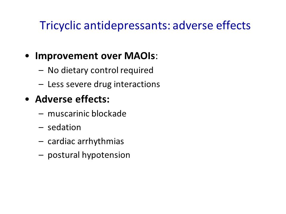 Tricyclic antidepressants: adverse effects Improvement over MAOIs: –No dietary control required –Less severe drug interactions Adverse effects: –musca
