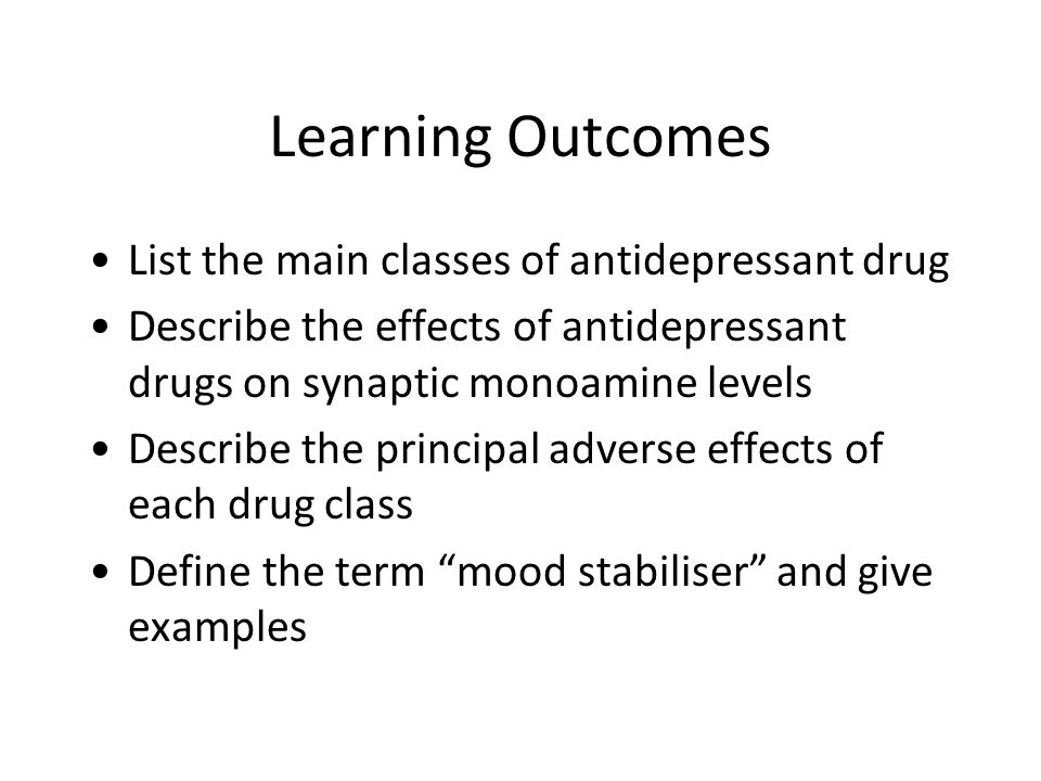 Learning Outcomes List the main classes of antidepressant drug Describe the effects of antidepressant drugs on synaptic monoamine levels Describe the