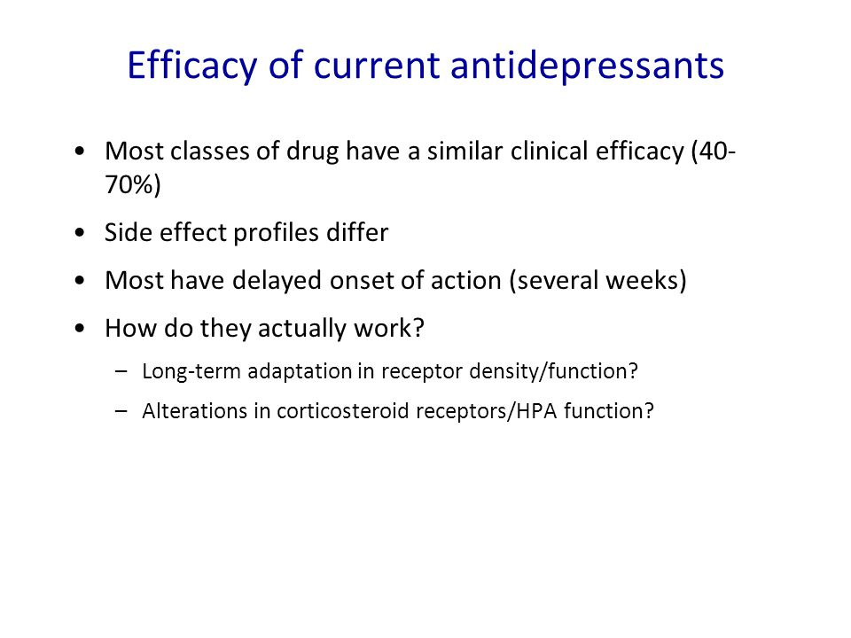Efficacy of current antidepressants Most classes of drug have a similar clinical efficacy (40- 70%) Side effect profiles differ Most have delayed onse