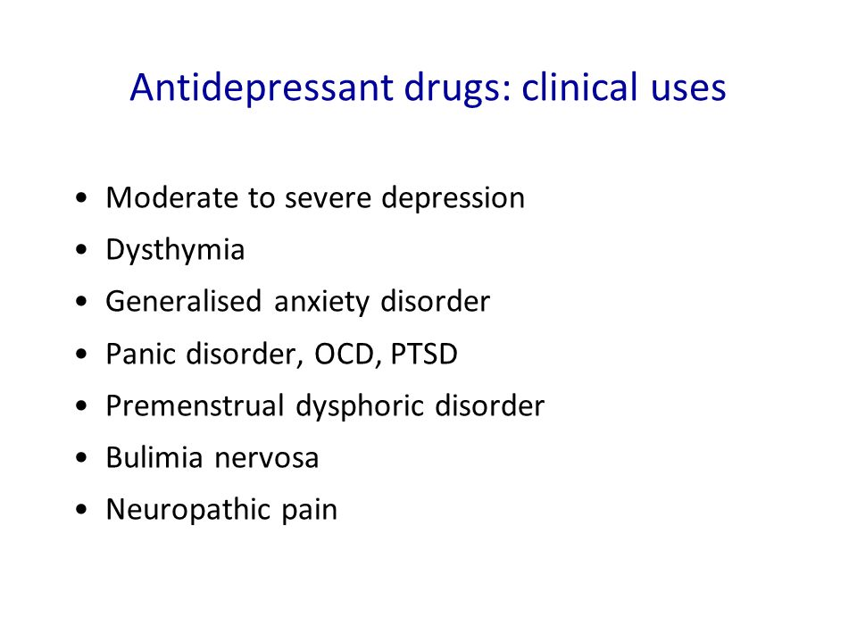 Antidepressant drugs: clinical uses Moderate to severe depression Dysthymia Generalised anxiety disorder Panic disorder, OCD, PTSD Premenstrual dyspho