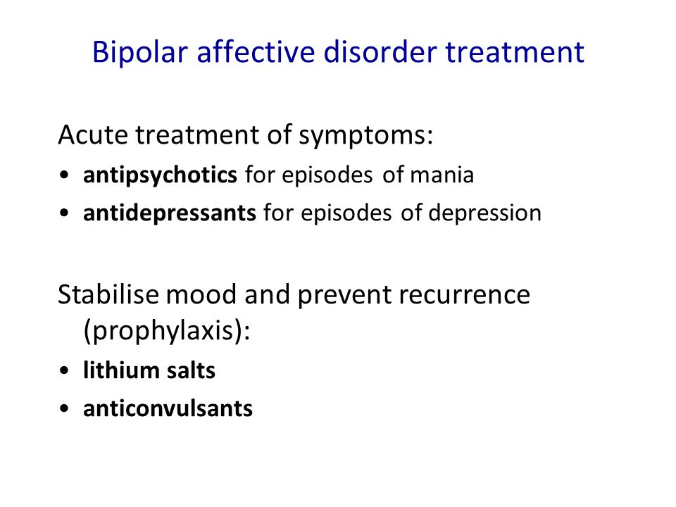 Bipolar affective disorder treatment Acute treatment of symptoms: antipsychotics for episodes of mania antidepressants for episodes of depression Stab