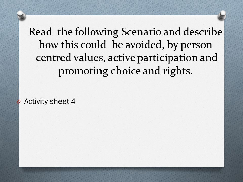 Read the following Scenario and describe how this could be avoided, by person centred values, active participation and promoting choice and rights. O