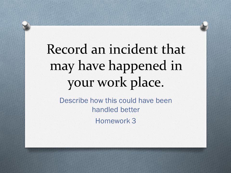 Record an incident that may have happened in your work place.