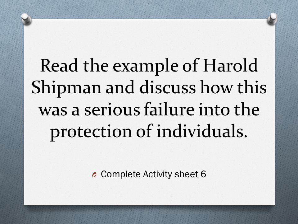 Read the example of Harold Shipman and discuss how this was a serious failure into the protection of individuals. O Complete Activity sheet 6
