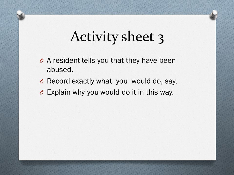 Activity sheet 3 O A resident tells you that they have been abused. O Record exactly what you would do, say. O Explain why you would do it in this way
