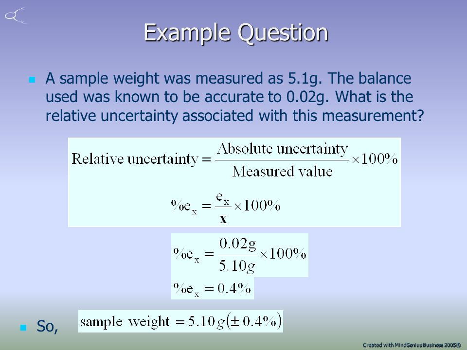 Created with MindGenius Business 2005® Relative and Absolute uncertainties Uncertainties of a measurement x can be quoted as absolute absolute – e x (