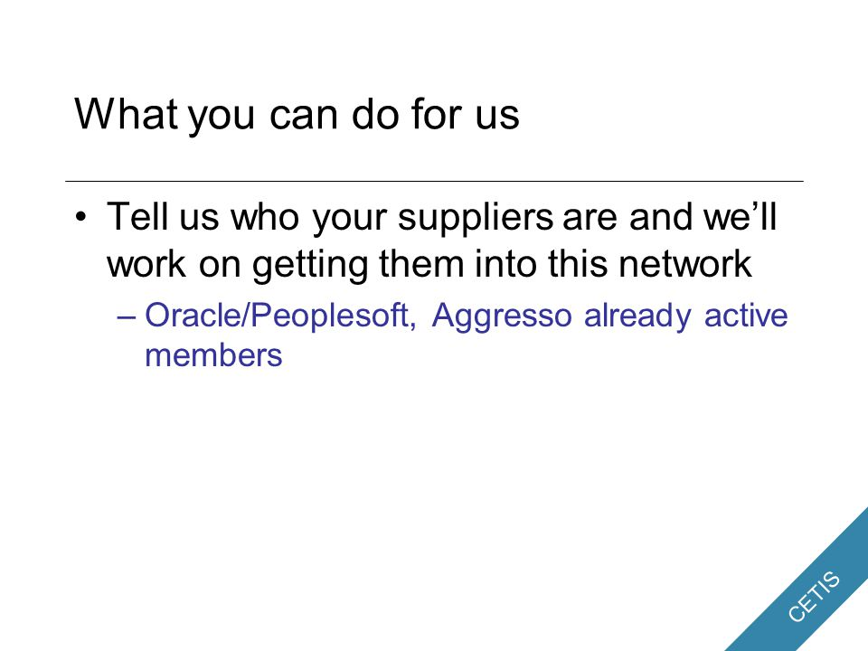 CETIS What you can do for us Tell us who your suppliers are and we'll work on getting them into this network –Oracle/Peoplesoft, Aggresso already active members